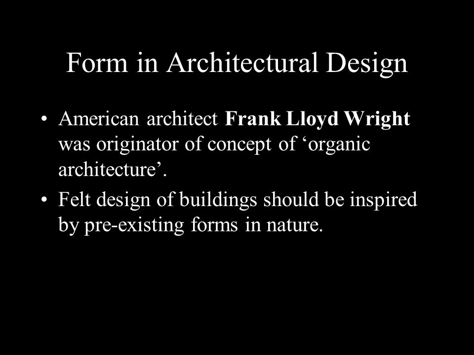Form in Architectural Design American architect Frank Lloyd Wright was originator of concept of organic architecture. Felt design of buildings should