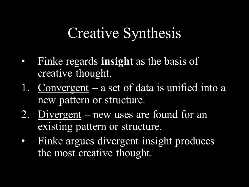 Creative Synthesis Finke regards insight as the basis of creative thought. 1.Convergent – a set of data is unified into a new pattern or structure. 2.