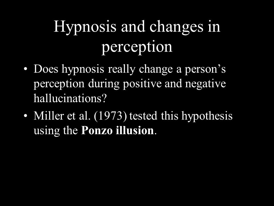 Hypnosis and changes in perception Does hypnosis really change a persons perception during positive and negative hallucinations.