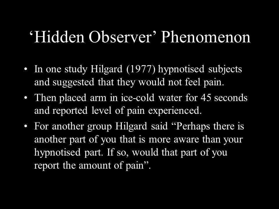 Hidden Observer Phenomenon In one study Hilgard (1977) hypnotised subjects and suggested that they would not feel pain. Then placed arm in ice-cold wa