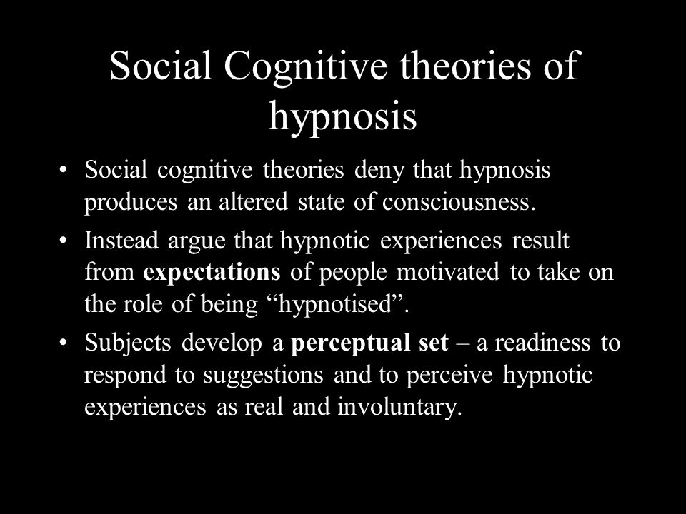 Social Cognitive theories of hypnosis Social cognitive theories deny that hypnosis produces an altered state of consciousness. Instead argue that hypn
