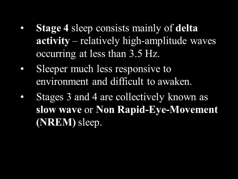 Stage 4 sleep consists mainly of delta activity – relatively high-amplitude waves occurring at less than 3.5 Hz. Sleeper much less responsive to envir