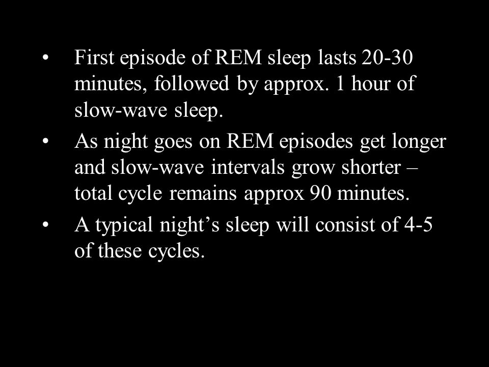 First episode of REM sleep lasts 20-30 minutes, followed by approx. 1 hour of slow-wave sleep. As night goes on REM episodes get longer and slow-wave