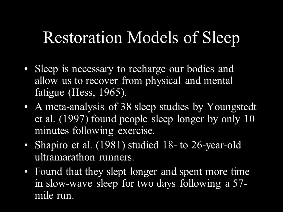 Restoration Models of Sleep Sleep is necessary to recharge our bodies and allow us to recover from physical and mental fatigue (Hess, 1965). A meta-an