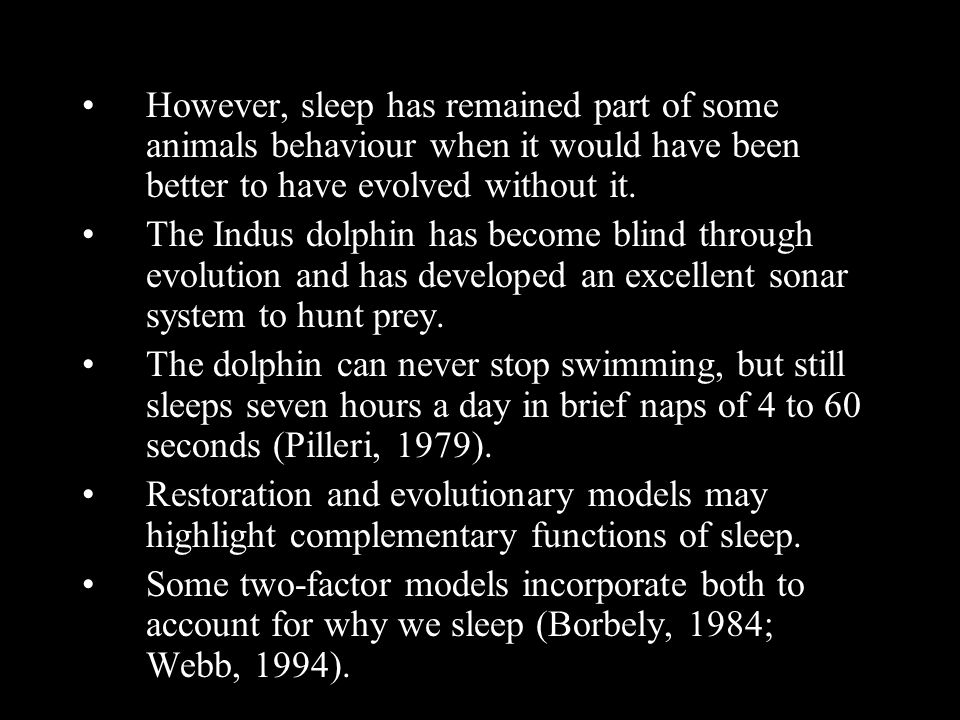 However, sleep has remained part of some animals behaviour when it would have been better to have evolved without it. The Indus dolphin has become bli