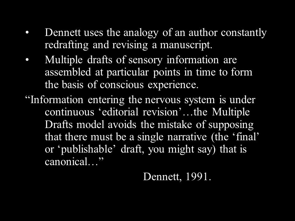 Dennett uses the analogy of an author constantly redrafting and revising a manuscript. Multiple drafts of sensory information are assembled at particu