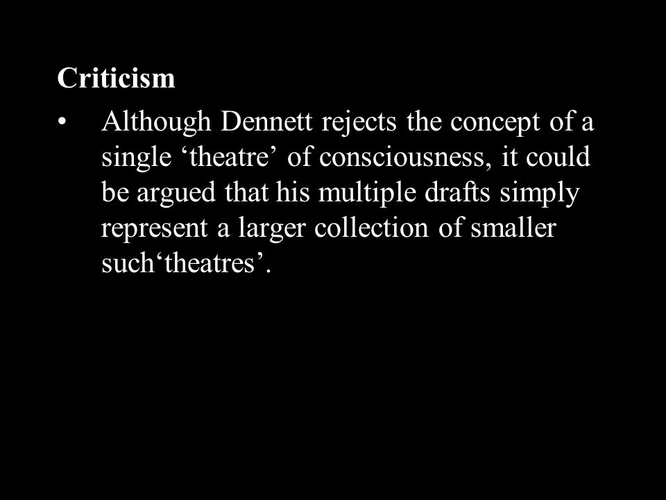 Criticism Although Dennett rejects the concept of a single theatre of consciousness, it could be argued that his multiple drafts simply represent a la