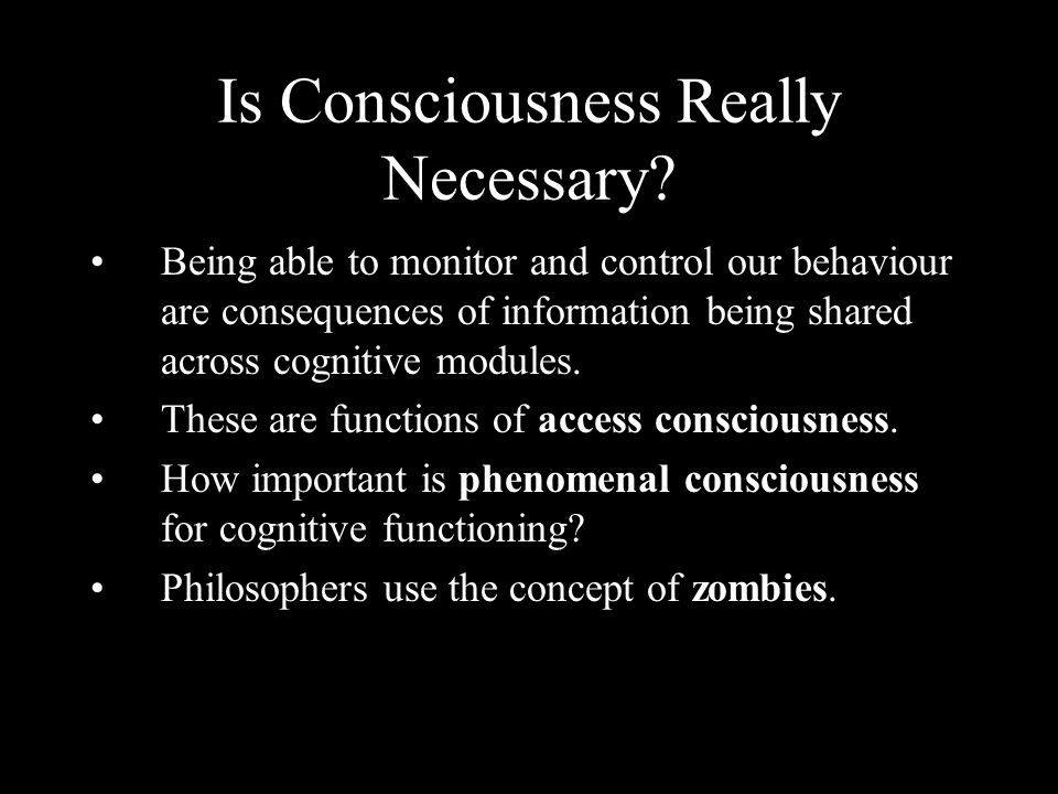 Is Consciousness Really Necessary? Being able to monitor and control our behaviour are consequences of information being shared across cognitive modul