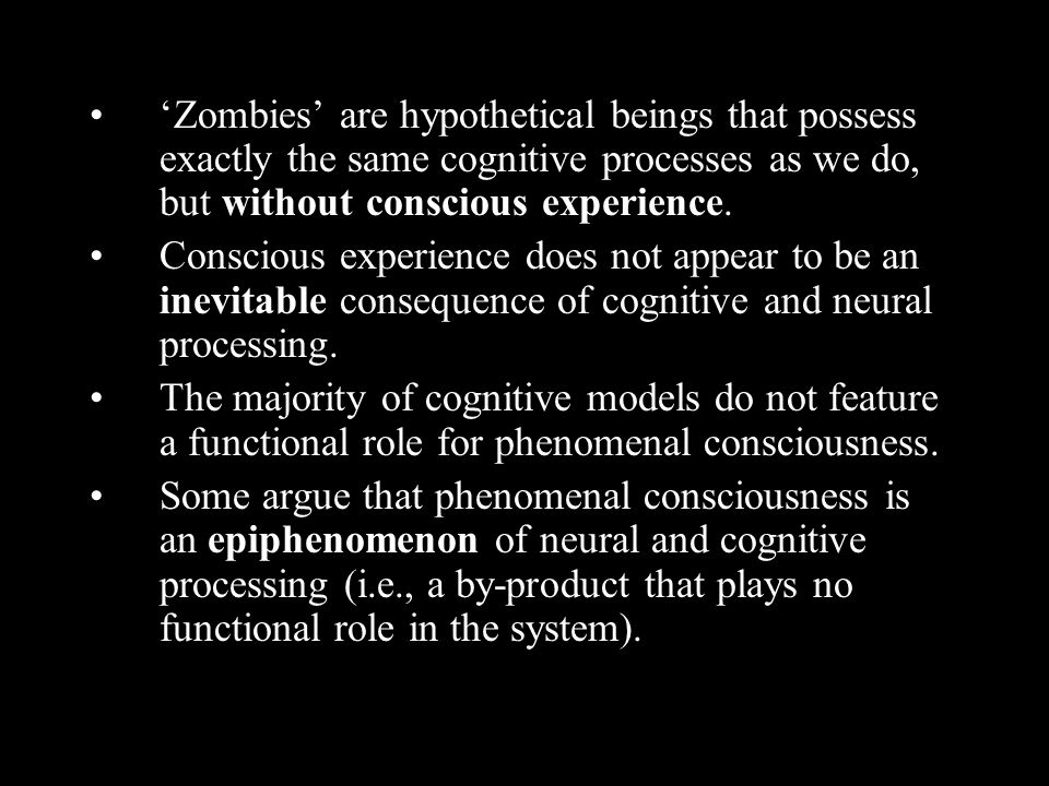 Zombies are hypothetical beings that possess exactly the same cognitive processes as we do, but without conscious experience. Conscious experience doe