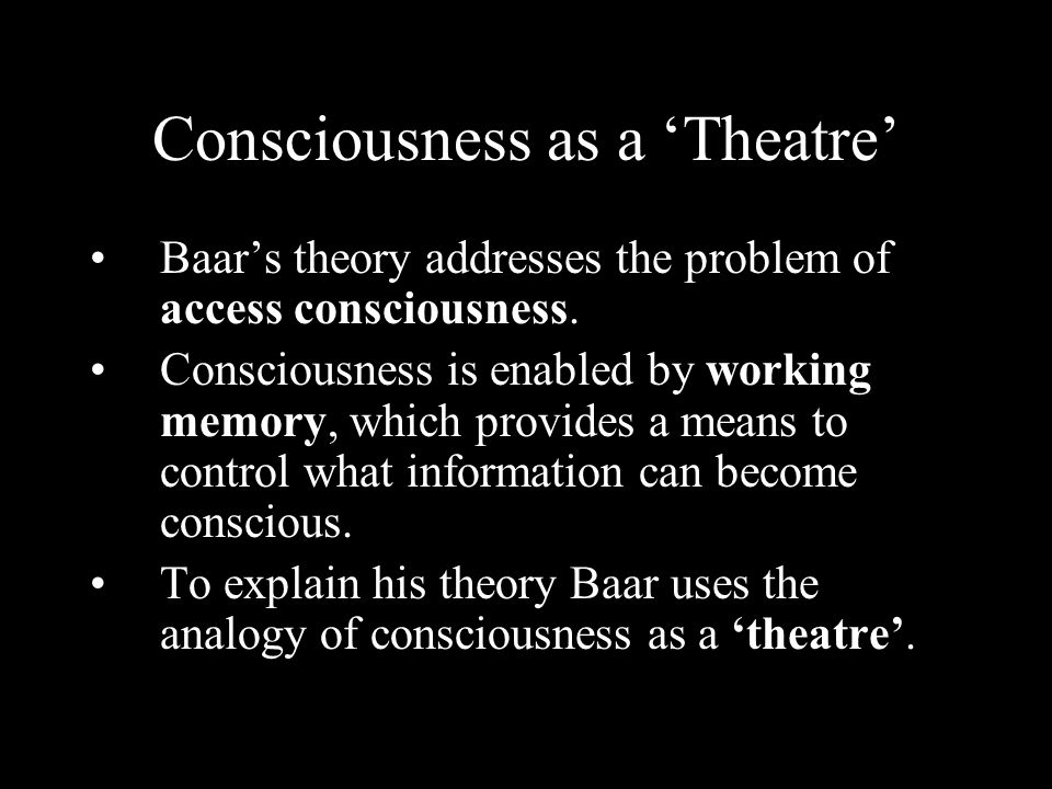 Consciousness as a Theatre Baars theory addresses the problem of access consciousness. Consciousness is enabled by working memory, which provides a me