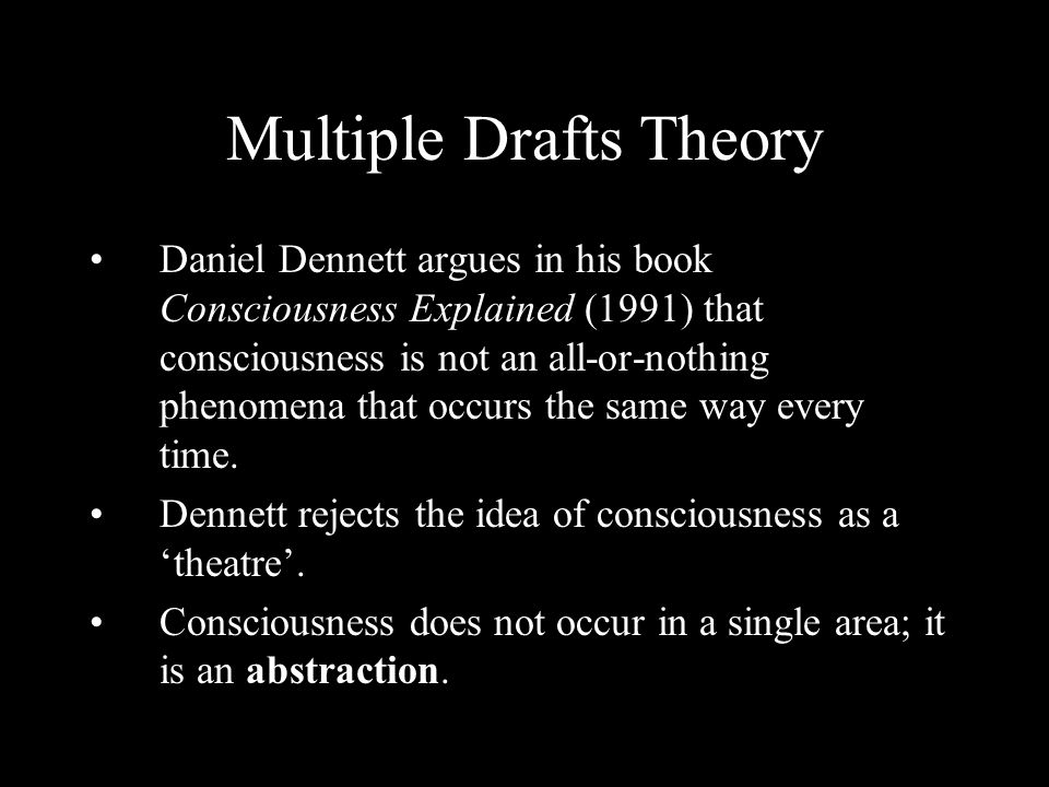 Multiple Drafts Theory Daniel Dennett argues in his book Consciousness Explained (1991) that consciousness is not an all-or-nothing phenomena that occ