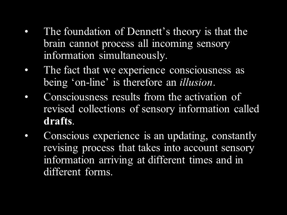 The foundation of Dennetts theory is that the brain cannot process all incoming sensory information simultaneously. The fact that we experience consci