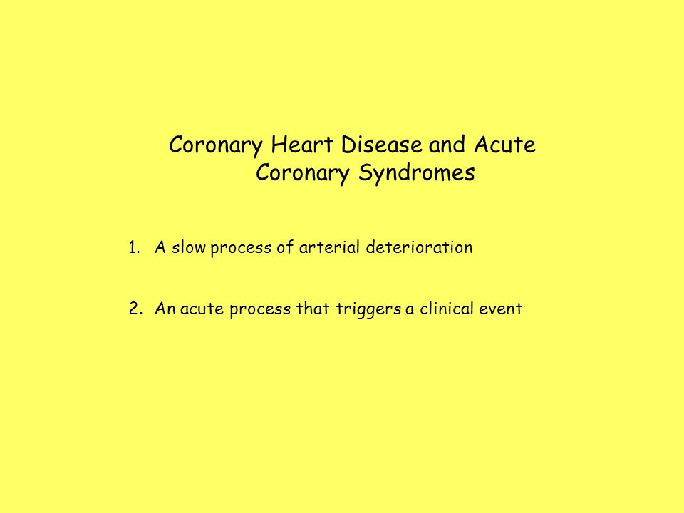 Coronary Heart Disease and Acute Coronary Syndromes 1.A slow process of arterial deterioration 2.An acute process that triggers a clinical event