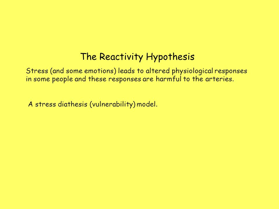 The Reactivity Hypothesis Stress (and some emotions) leads to altered physiological responses in some people and these responses are harmful to the arteries.