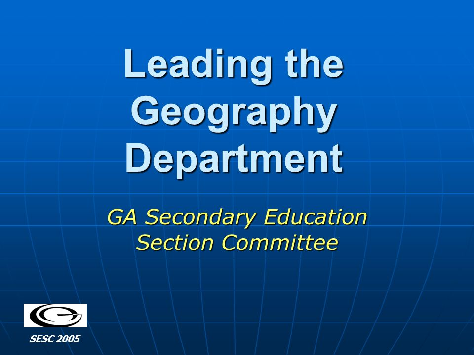 Leading the Geography Department GA Secondary Education Section Committee SESC 2005