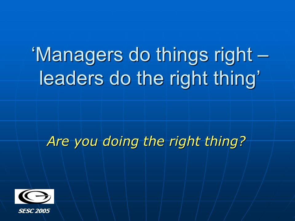 Managers do things right – leaders do the right thing Are you doing the right thing SESC 2005