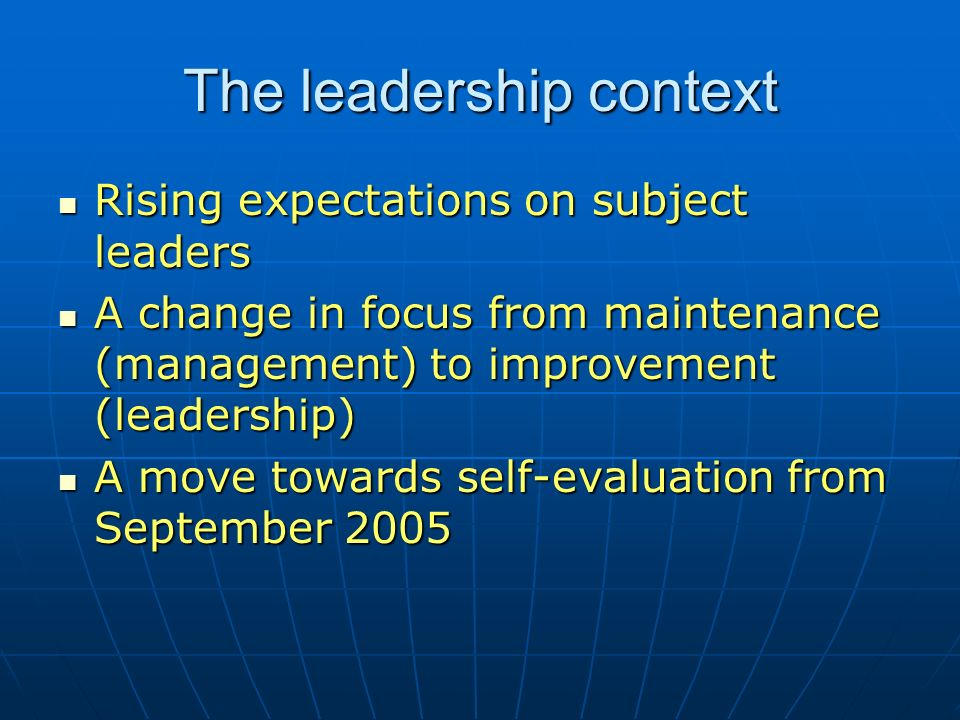 The leadership context Rising expectations on subject leaders Rising expectations on subject leaders A change in focus from maintenance (management) to improvement (leadership) A change in focus from maintenance (management) to improvement (leadership) A move towards self-evaluation from September 2005 A move towards self-evaluation from September 2005