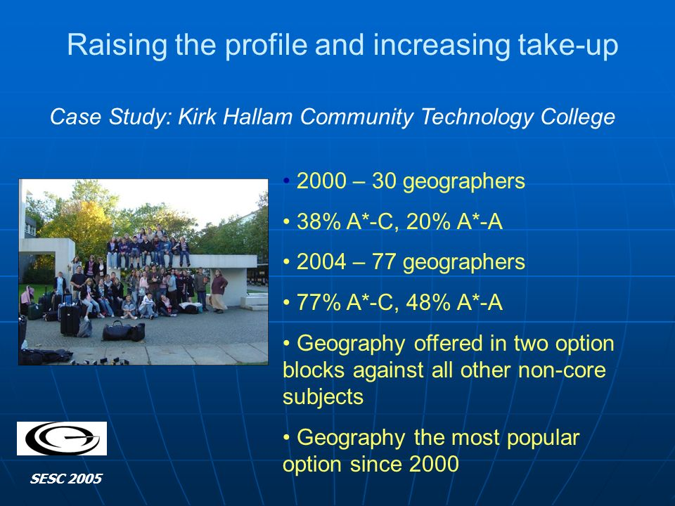 SESC 2005 Raising the profile and increasing take-up Case Study: Kirk Hallam Community Technology College 2000 – 30 geographers 38% A*-C, 20% A*-A 2004 – 77 geographers 77% A*-C, 48% A*-A Geography offered in two option blocks against all other non-core subjects Geography the most popular option since 2000