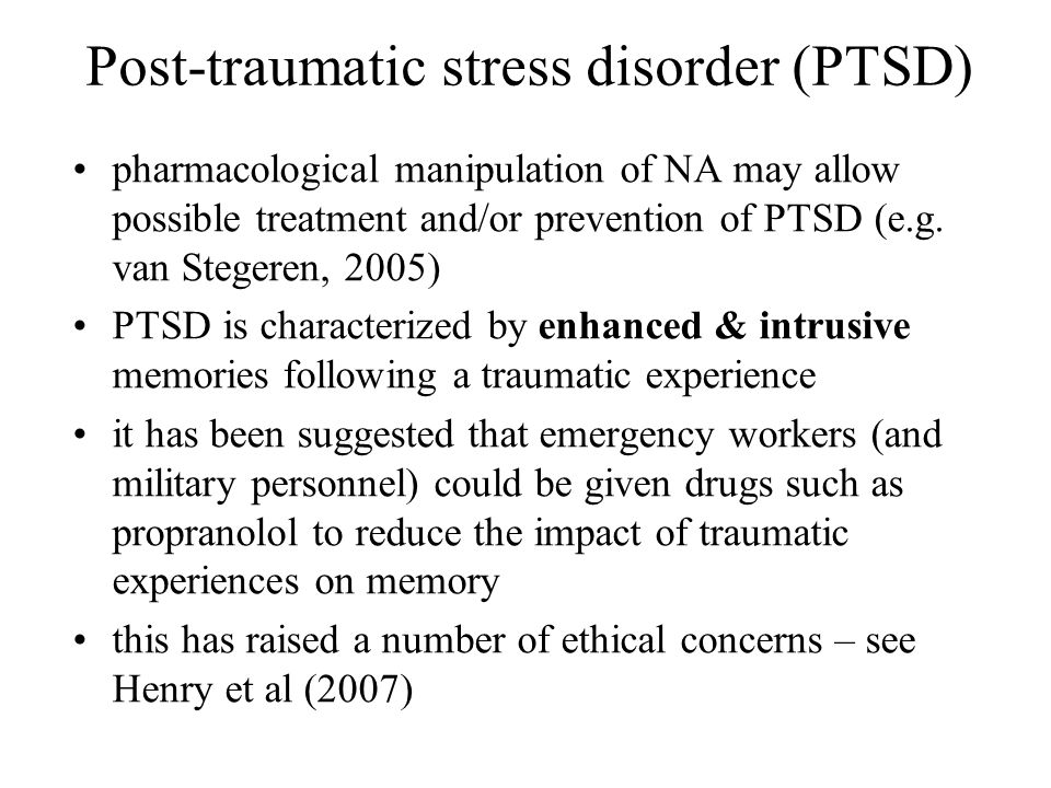 Post-traumatic stress disorder (PTSD) pharmacological manipulation of NA may allow possible treatment and/or prevention of PTSD (e.g. van Stegeren, 20
