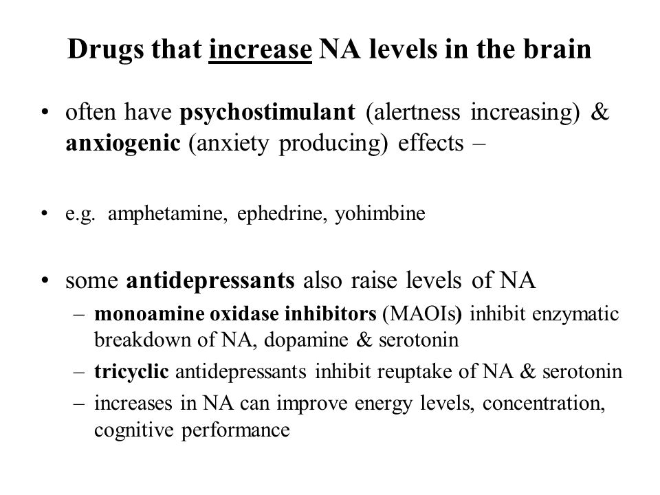 Drugs that increase NA levels in the brain often have psychostimulant (alertness increasing) & anxiogenic (anxiety producing) effects – e.g. amphetami