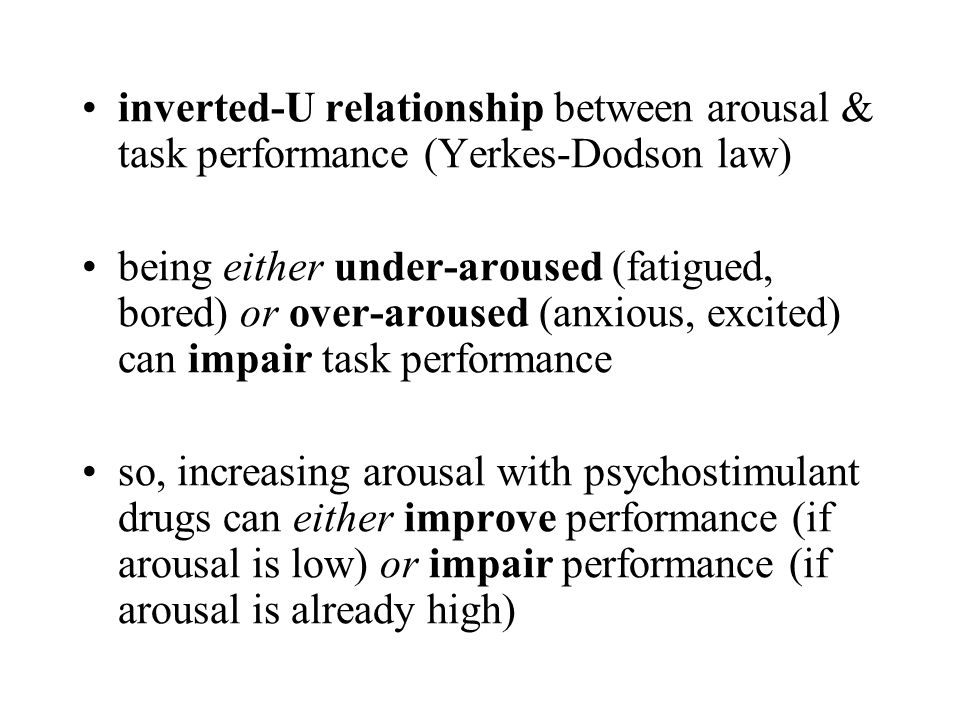 inverted-U relationship between arousal & task performance (Yerkes-Dodson law) being either under-aroused (fatigued, bored) or over-aroused (anxious,
