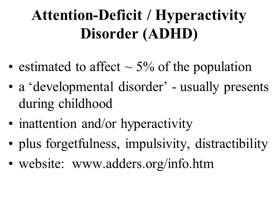 Attention-Deficit / Hyperactivity Disorder (ADHD) estimated to affect ~ 5% of the population a developmental disorder - usually presents during childh