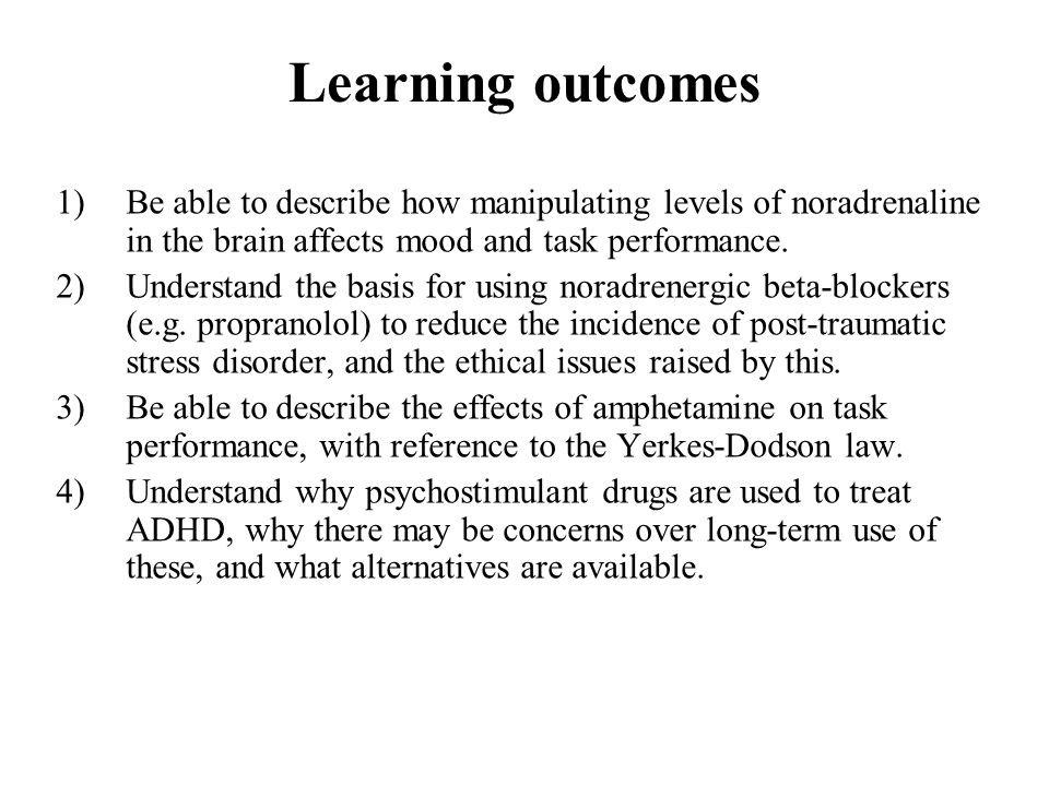 Learning outcomes 1)Be able to describe how manipulating levels of noradrenaline in the brain affects mood and task performance. 2)Understand the basi