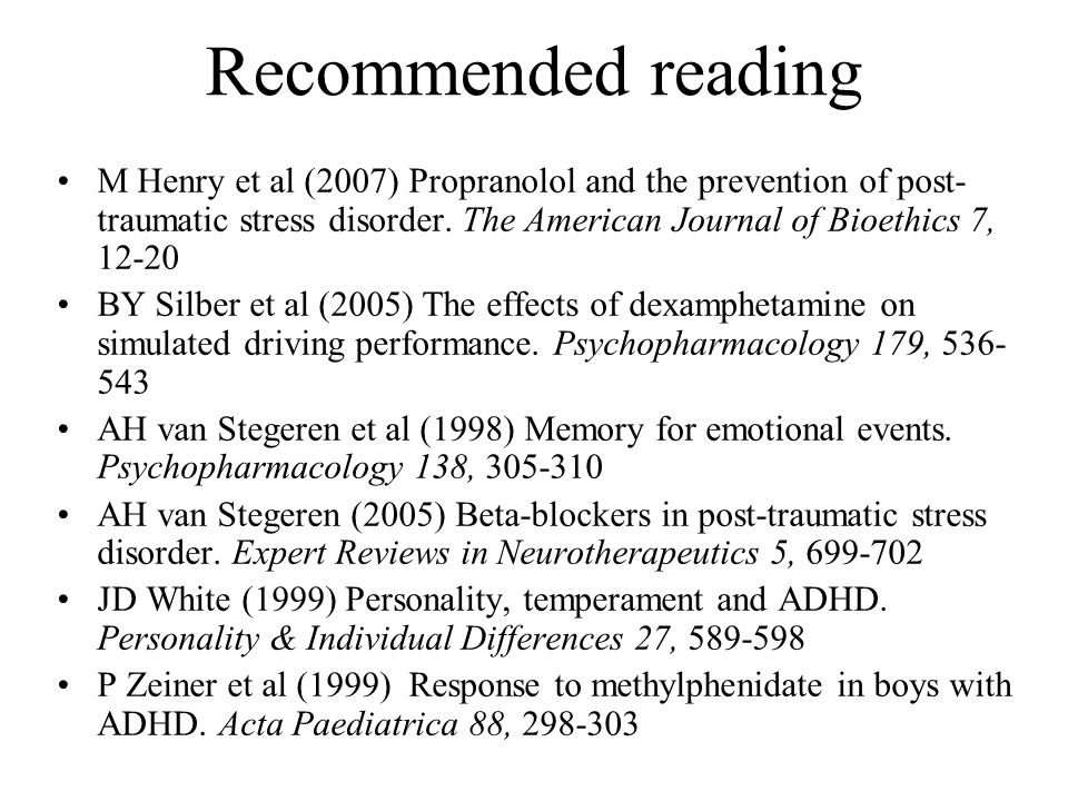 Recommended reading M Henry et al (2007) Propranolol and the prevention of post- traumatic stress disorder. The American Journal of Bioethics 7, 12-20