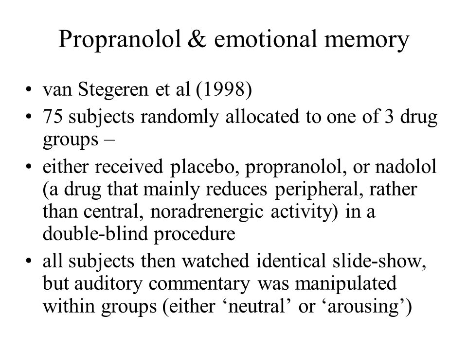 Propranolol & emotional memory van Stegeren et al (1998) 75 subjects randomly allocated to one of 3 drug groups – either received placebo, propranolol