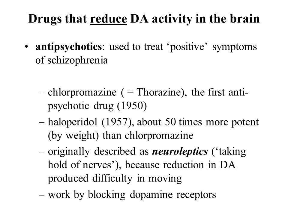 Drugs that reduce DA activity in the brain antipsychotics: used to treat positive symptoms of schizophrenia –chlorpromazine ( = Thorazine), the first