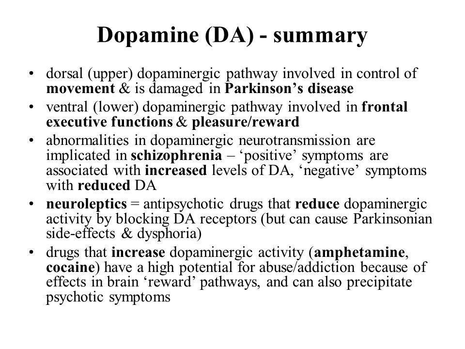 Dopamine (DA) - summary dorsal (upper) dopaminergic pathway involved in control of movement & is damaged in Parkinsons disease ventral (lower) dopamin