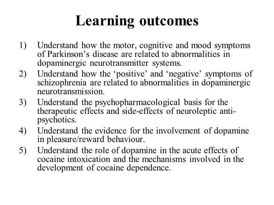 Learning outcomes 1)Understand how the motor, cognitive and mood symptoms of Parkinsons disease are related to abnormalities in dopaminergic neurotran