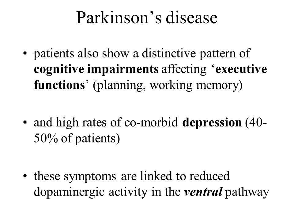 Parkinsons disease patients also show a distinctive pattern of cognitive impairments affecting executive functions (planning, working memory) and high