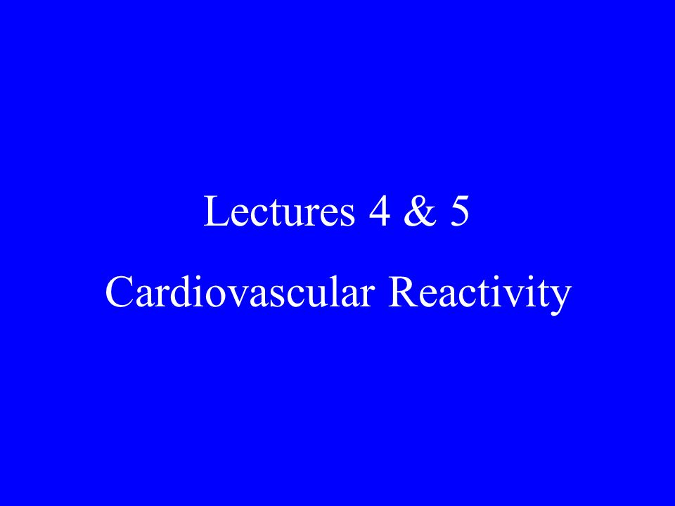 Lectures 4 & 5 Cardiovascular Reactivity