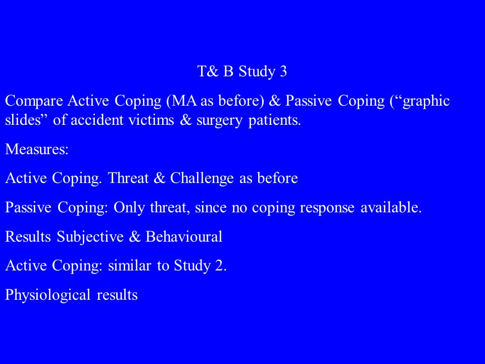 T& B Study 3 Compare Active Coping (MA as before) & Passive Coping (graphic slides of accident victims & surgery patients.