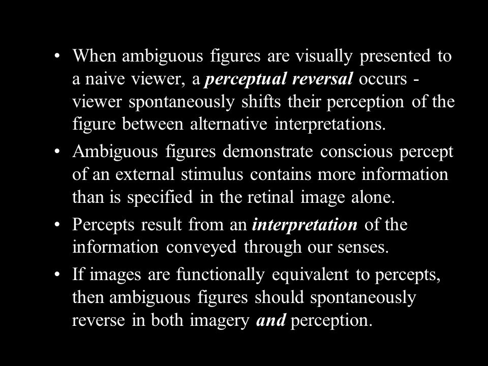When ambiguous figures are visually presented to a naive viewer, a perceptual reversal occurs - viewer spontaneously shifts their perception of the figure between alternative interpretations.