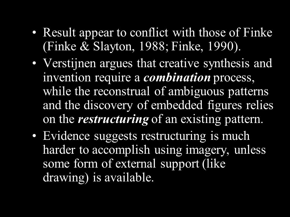 Result appear to conflict with those of Finke (Finke & Slayton, 1988; Finke, 1990). Verstijnen argues that creative synthesis and invention require a