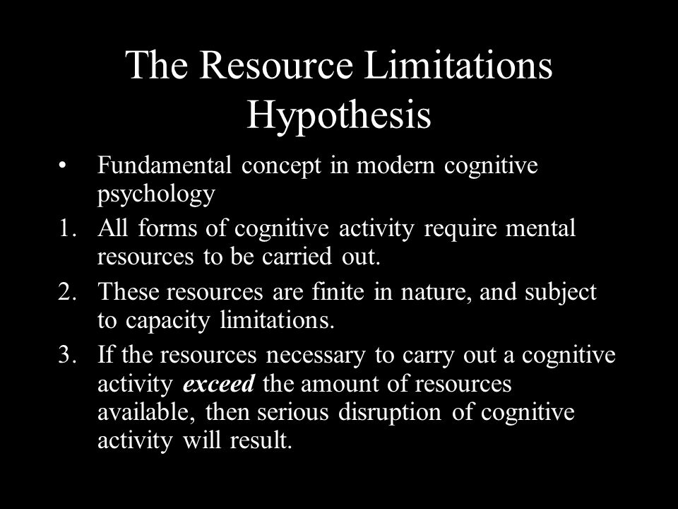 The Resource Limitations Hypothesis Fundamental concept in modern cognitive psychology 1.All forms of cognitive activity require mental resources to be carried out.