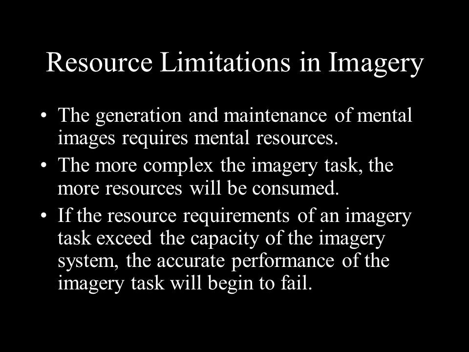 Resource Limitations in Imagery The generation and maintenance of mental images requires mental resources.