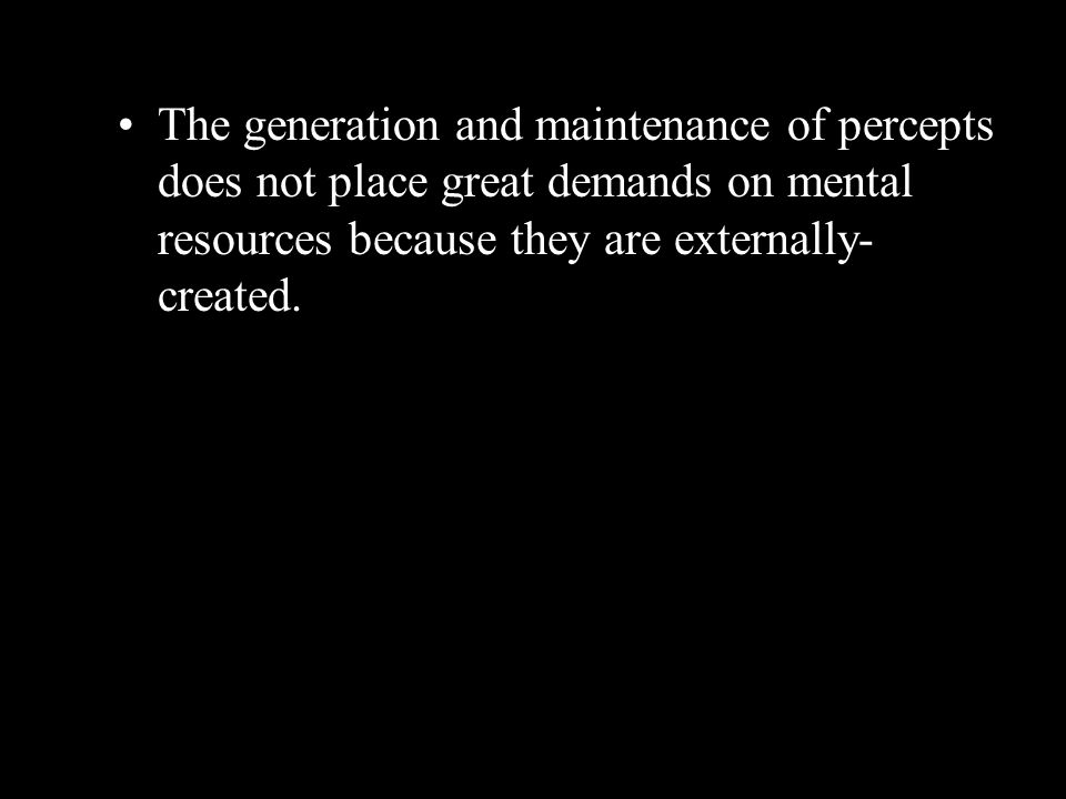 The generation and maintenance of percepts does not place great demands on mental resources because they are externally- created.