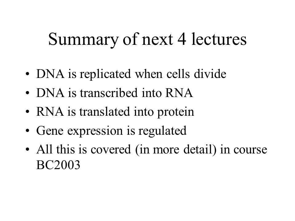 Summary of next 4 lectures DNA is replicated when cells divide DNA is transcribed into RNA RNA is translated into protein Gene expression is regulated All this is covered (in more detail) in course BC2003