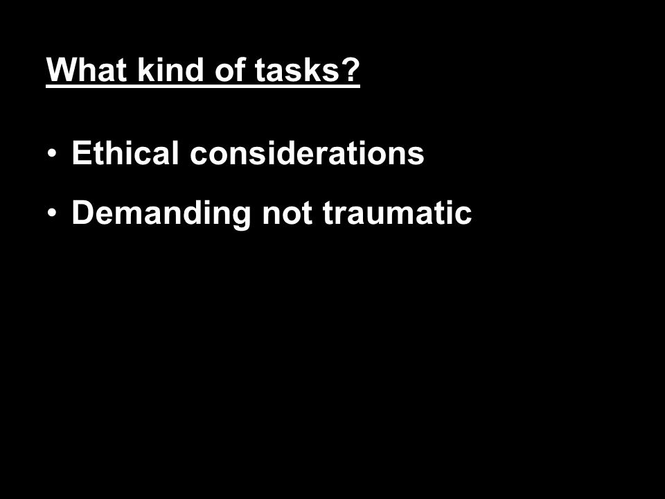 What kind of tasks? Ethical considerations Demanding not traumatic