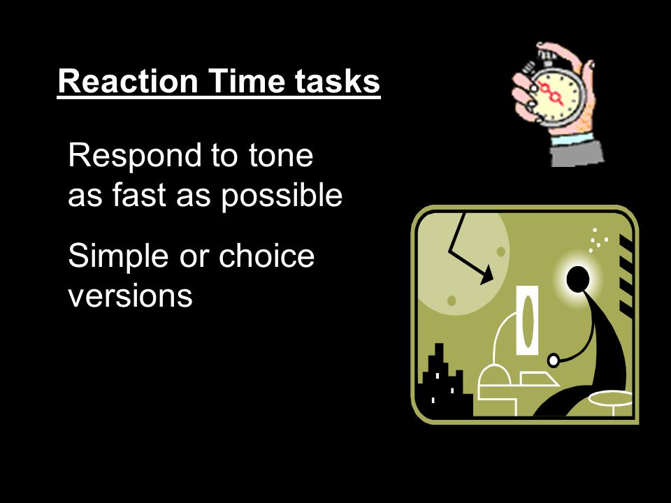 Reaction Time tasks Respond to tone as fast as possible Simple or choice versions