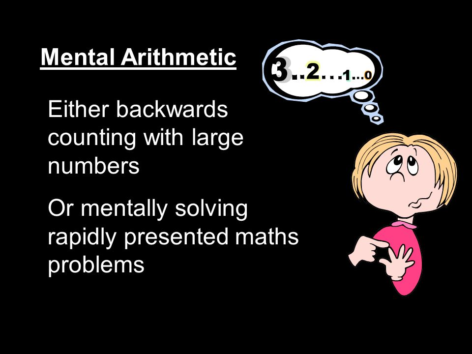 Mental Arithmetic Either backwards counting with large numbers Or mentally solving rapidly presented maths problems