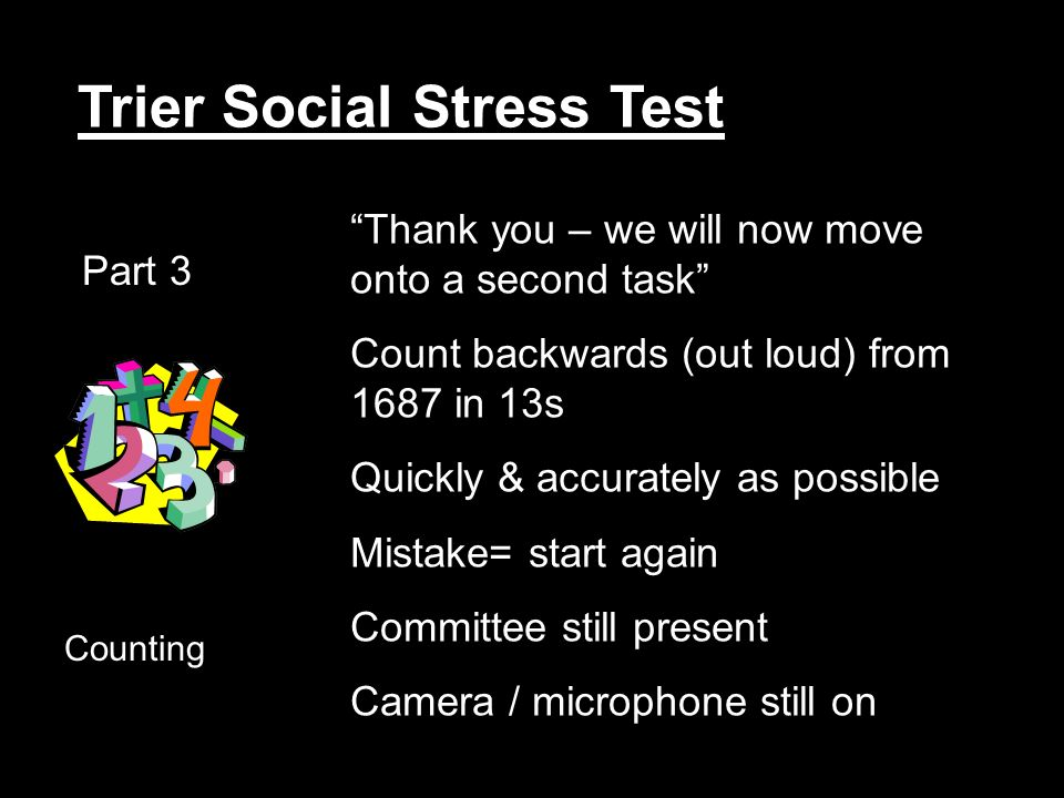 Trier Social Stress Test Part 3 Counting Thank you – we will now move onto a second task Count backwards (out loud) from 1687 in 13s Quickly & accurately as possible Mistake= start again Committee still present Camera / microphone still on