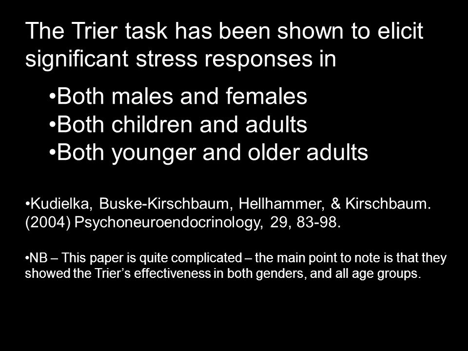 The Trier task has been shown to elicit significant stress responses in Both males and females Both children and adults Both younger and older adults Kudielka, Buske-Kirschbaum, Hellhammer, & Kirschbaum.