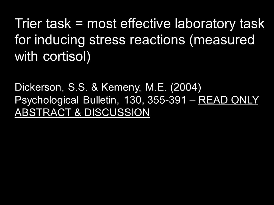 Trier task = most effective laboratory task for inducing stress reactions (measured with cortisol) Dickerson, S.S.