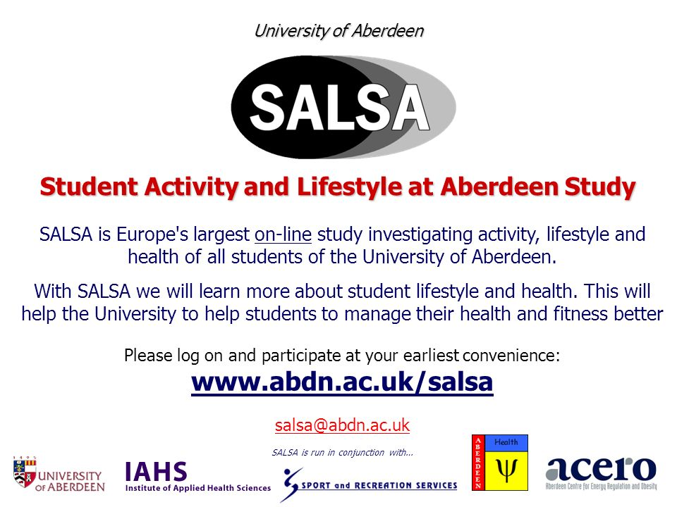 University of Aberdeen Student Activity and Lifestyle at Aberdeen Study SALSA is Europe s largest on-line study investigating activity, lifestyle and health of all students of the University of Aberdeen.