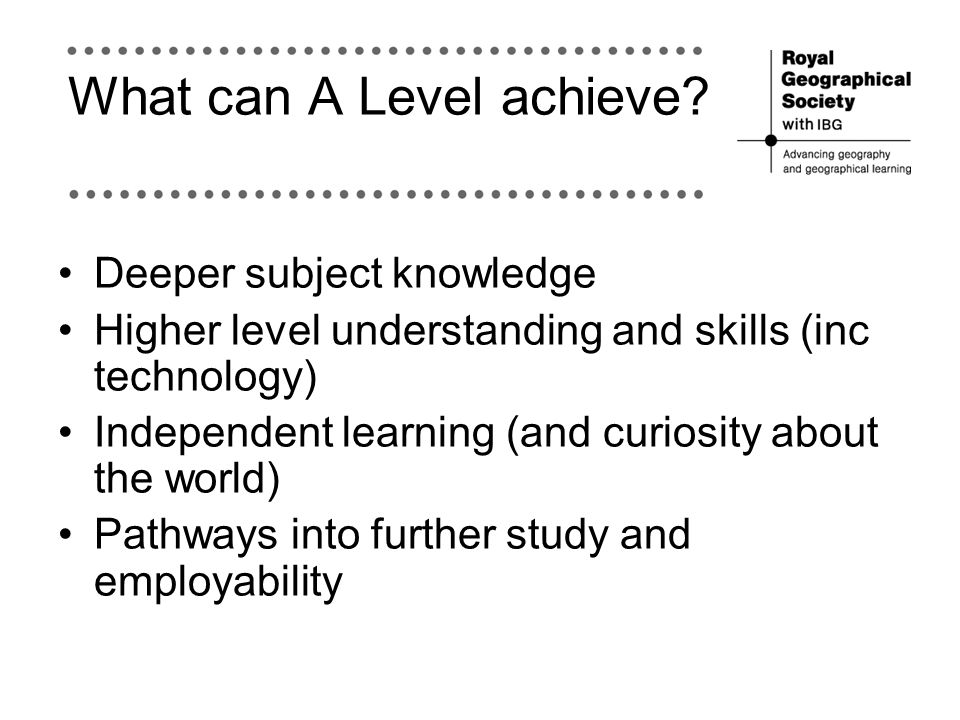 What can A Level achieve? Deeper subject knowledge Higher level understanding and skills (inc technology) Independent learning (and curiosity about th