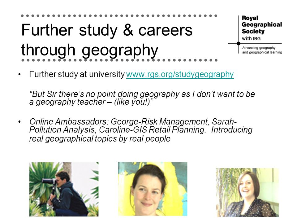 Further study & careers through geography Further study at university www.rgs.org/studygeographywww.rgs.org/studygeography But Sir theres no point doing geography as I dont want to be a geography teacher – (like you!) Online Ambassadors: George-Risk Management, Sarah- Pollution Analysis, Caroline-GIS Retail Planning.